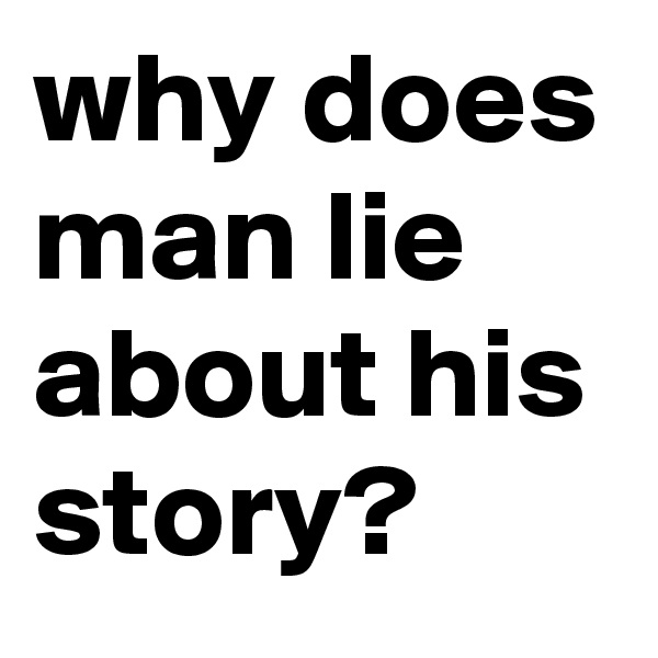 why does man lie about his story?