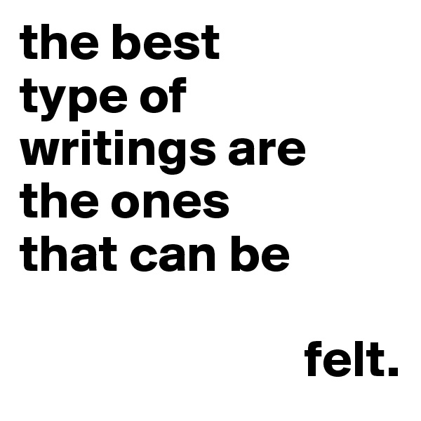 the best  type of  writings are  the ones  that can be                              felt.