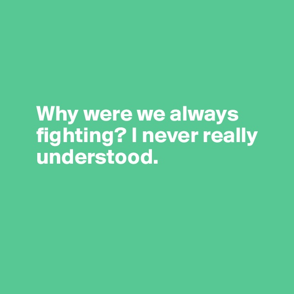Why were we always           fighting? I never really        understood.