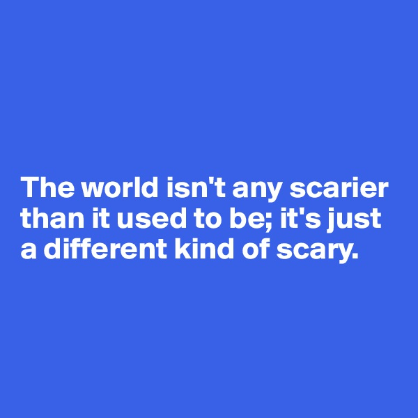 The world isn't any scarier than it used to be; it's just a different kind of scary.