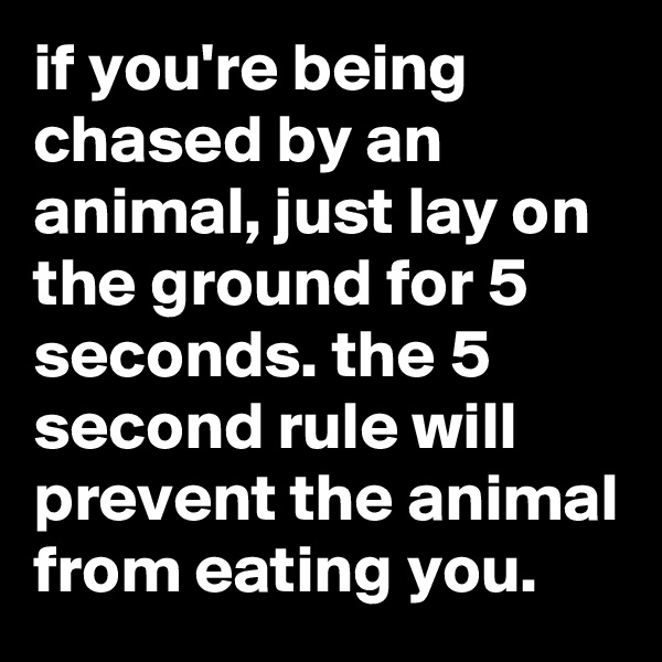 if you're being chased by an animal, just lay on the ground for 5 seconds. the 5 second rule will prevent the animal from eating you.