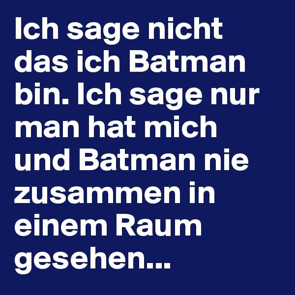 Ich sage nicht das ich Batman bin. Ich sage nur man hat mich und Batman nie zusammen in einem Raum gesehen...