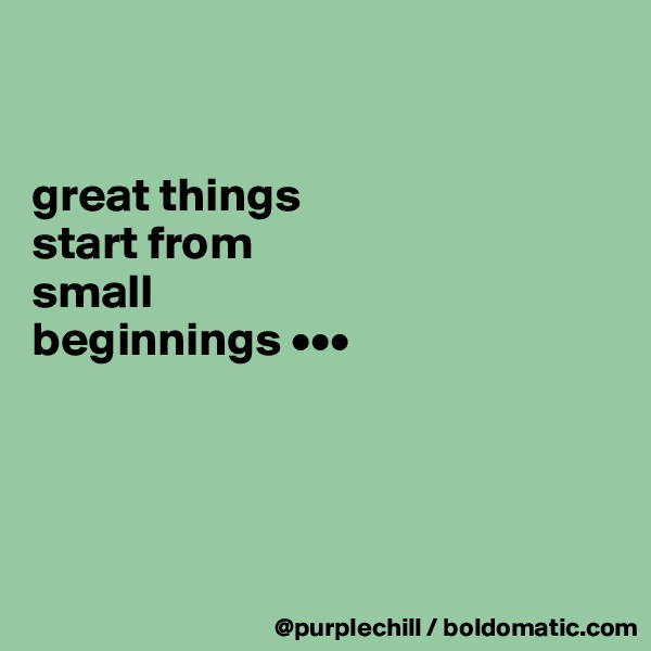 great things  start from  small  beginnings •••