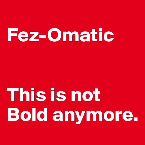Fez-Omatic   This is not Bold anymore.