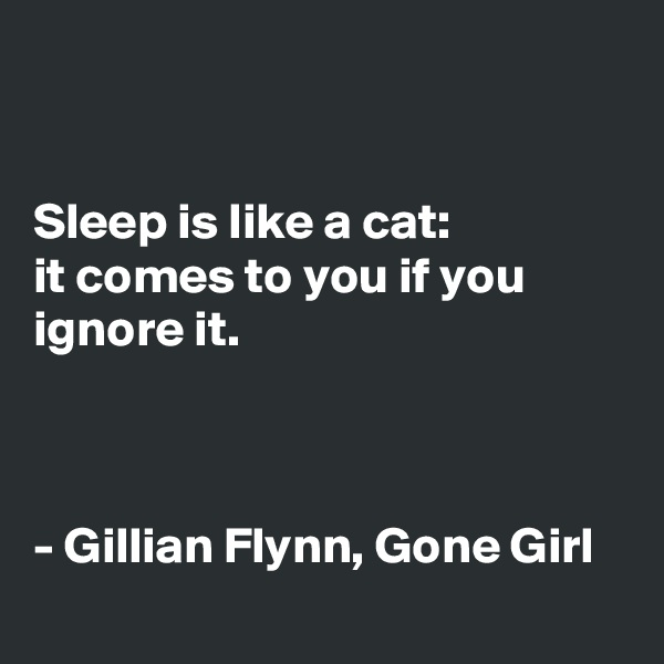 Sleep is like a cat:  it comes to you if you ignore it.     - Gillian Flynn, Gone Girl
