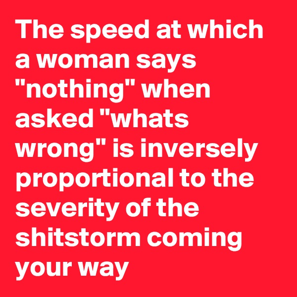 "The speed at which a woman says ""nothing"" when asked ""whats wrong"" is inversely proportional to the severity of the shitstorm coming your way"