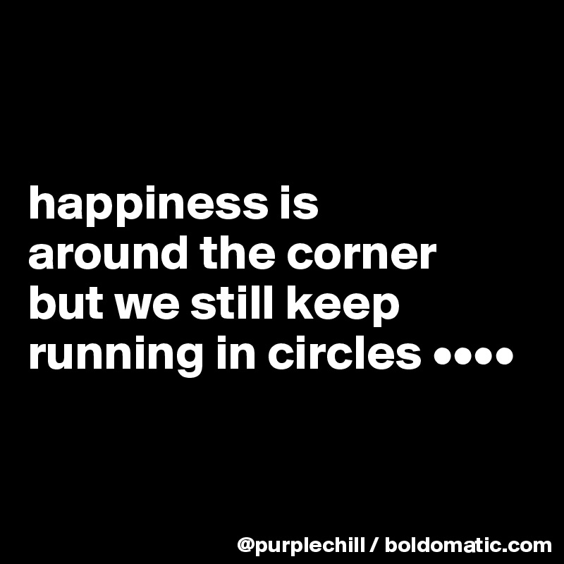 happiness is  around the corner  but we still keep running in circles ••••