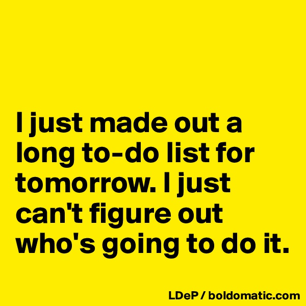 I just made out a long to-do list for tomorrow. I just can't figure out who's going to do it.
