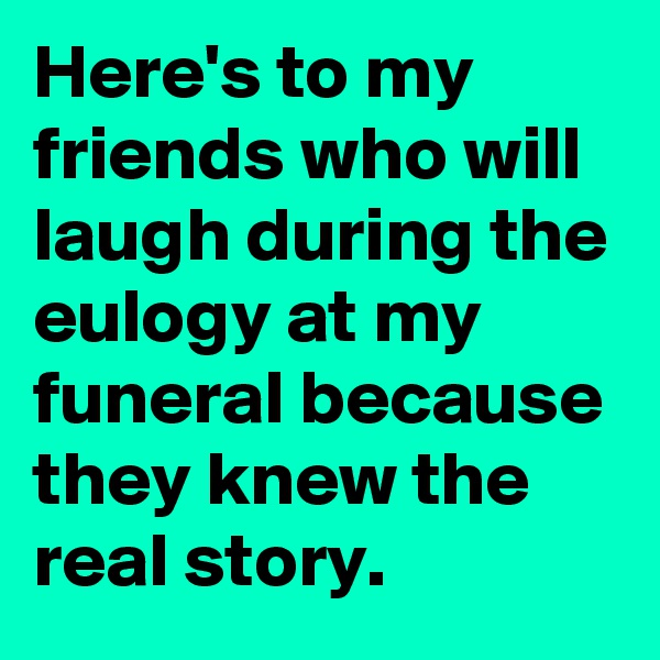 Here's to my friends who will laugh during the eulogy at my funeral because they knew the real story.