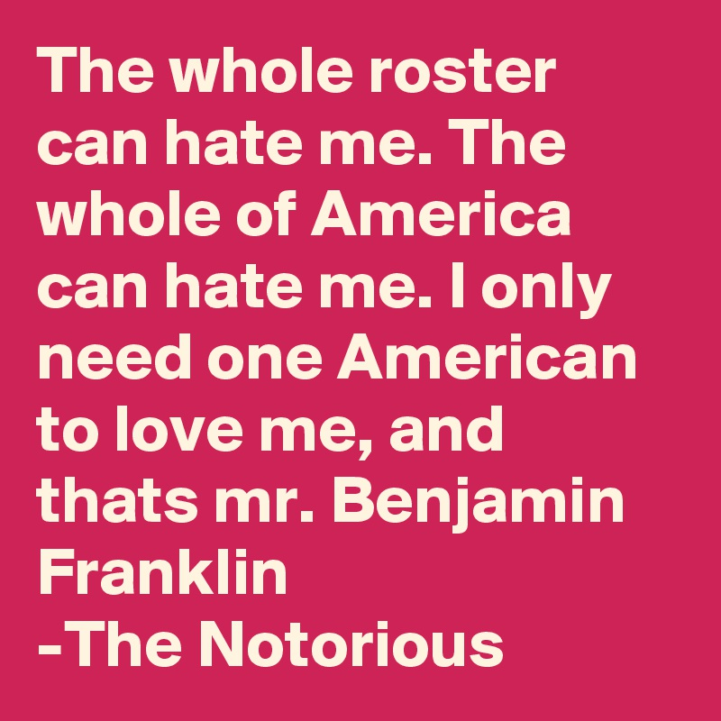 The whole roster can hate me. The whole of America can hate me. I only need one American to love me, and thats mr. Benjamin Franklin -The Notorious