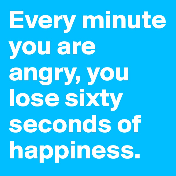 Every minute you are angry, you lose sixty seconds of happiness.
