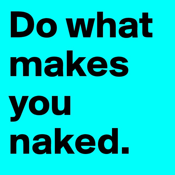 Do what makes you naked.