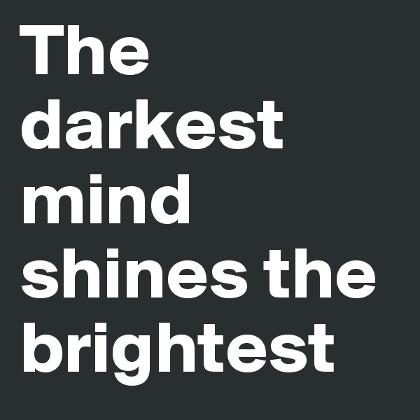 The darkest mind shines the brightest