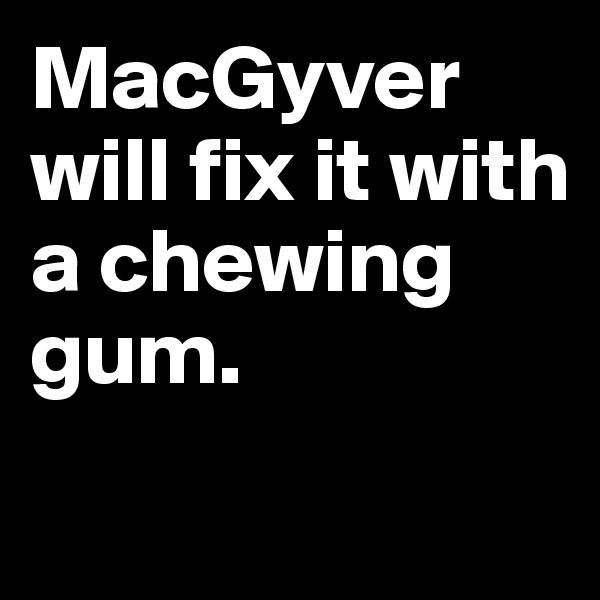 MacGyver will fix it with a chewing gum.