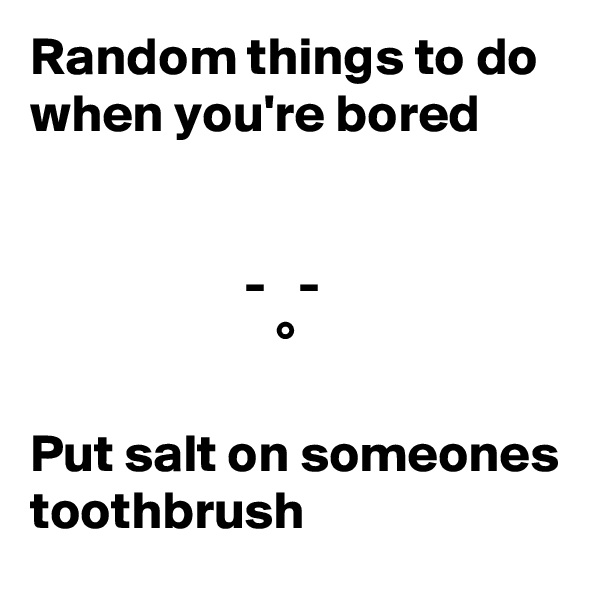 Random things to do when you're bored                       -   -                        °  Put salt on someones toothbrush