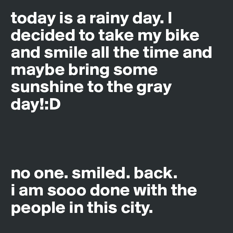today is a rainy day. I decided to take my bike and smile all the time and maybe bring some sunshine to the gray day!:D    no one. smiled. back. i am sooo done with the people in this city.