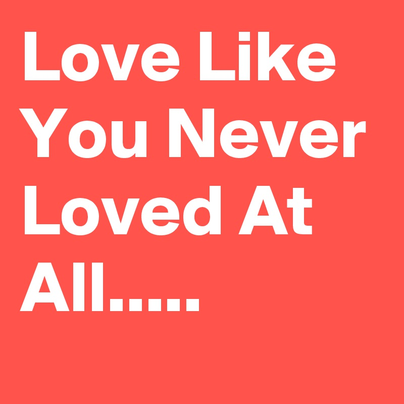 Love Like You Never Loved At All.....