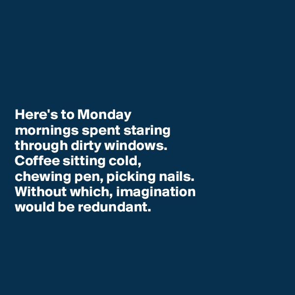 Here's to Monday  mornings spent staring  through dirty windows. Coffee sitting cold,  chewing pen, picking nails.  Without which, imagination  would be redundant.