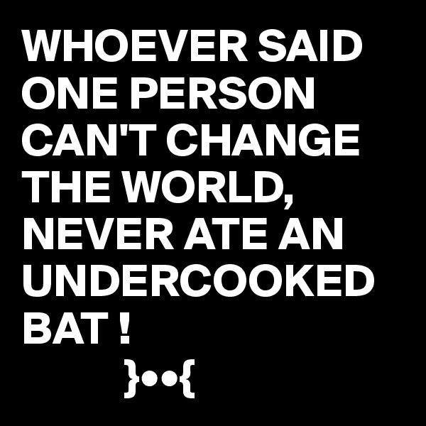WHOEVER SAID ONE PERSON CAN'T CHANGE THE WORLD, NEVER ATE AN UNDERCOOKED BAT !             }••{