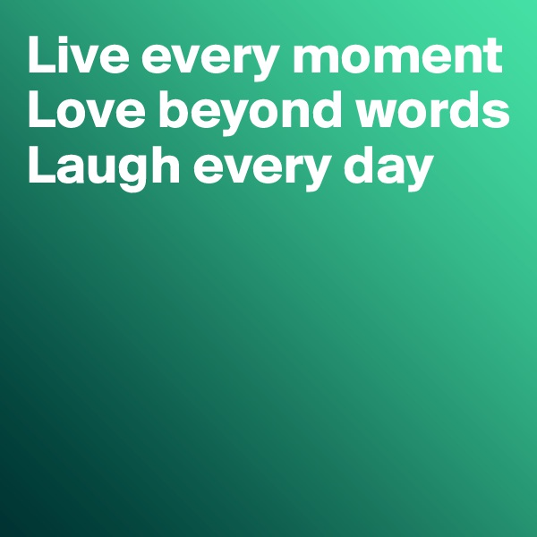 Live every moment Love beyond words Laugh every day