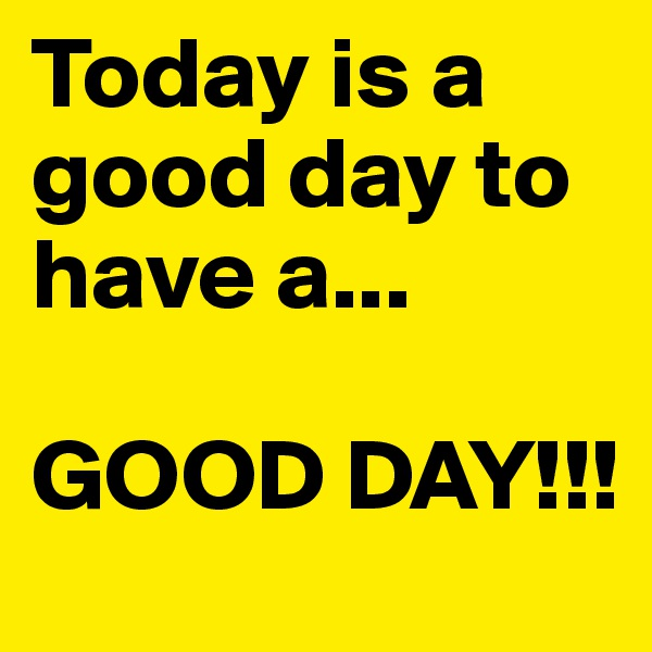 Today is a good day to have a...  GOOD DAY!!!