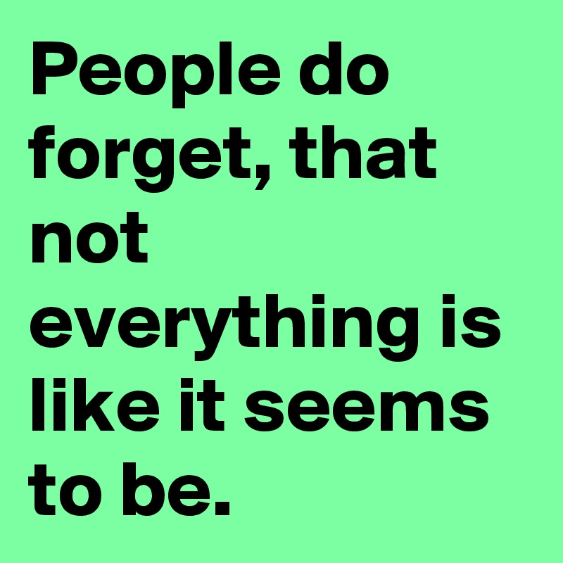 People do forget, that not everything is like it seems to be.
