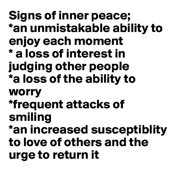 Signs of inner peace; *an unmistakable ability to enjoy each moment * a loss of interest in judging other people *a loss of the ability to worry *frequent attacks of smiling *an increased susceptiblity to love of others and the urge to return it