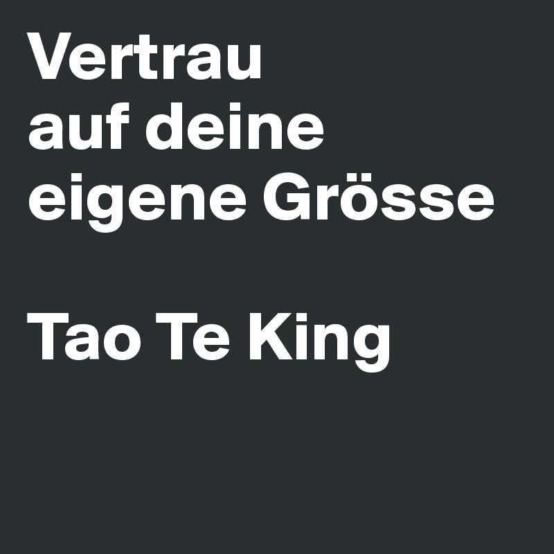 Vertrau auf deine eigene Grösse  Tao Te King