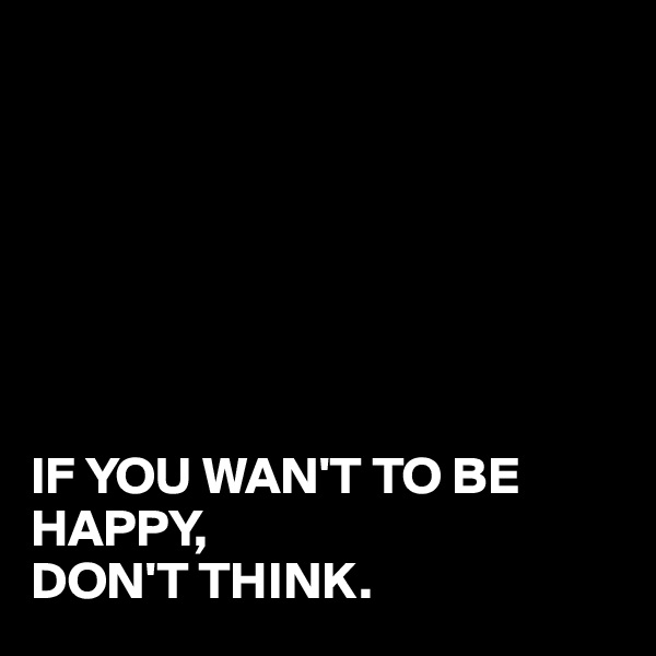 IF YOU WAN'T TO BE HAPPY, DON'T THINK.
