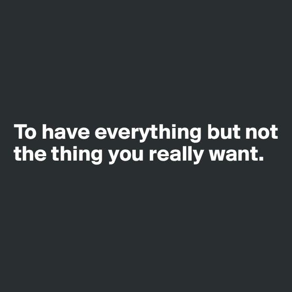 To have everything but not the thing you really want.