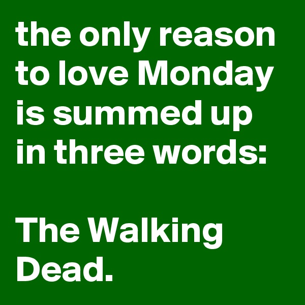 the only reason to love Monday is summed up in three words:  The Walking Dead.