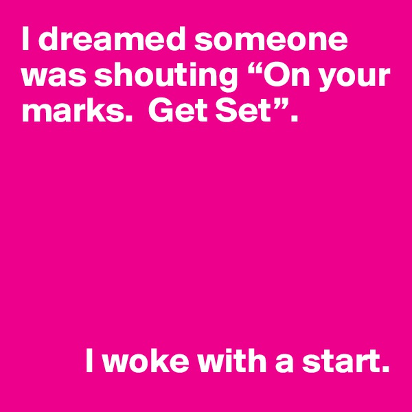 """I dreamed someone was shouting """"On your marks.  Get Set"""".                I woke with a start."""