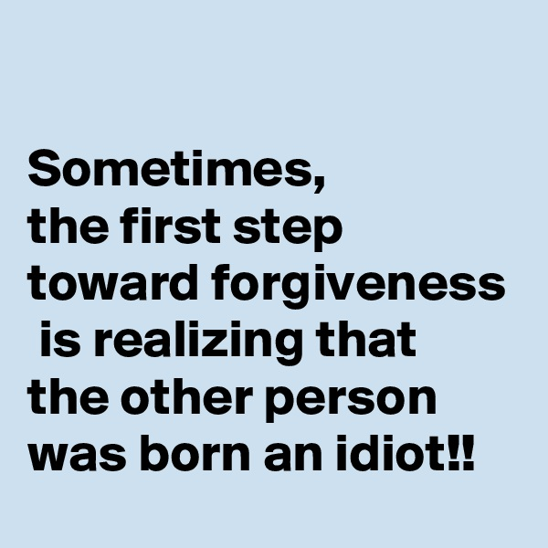 Sometimes,  the first step toward forgiveness  is realizing that the other person was born an idiot!!