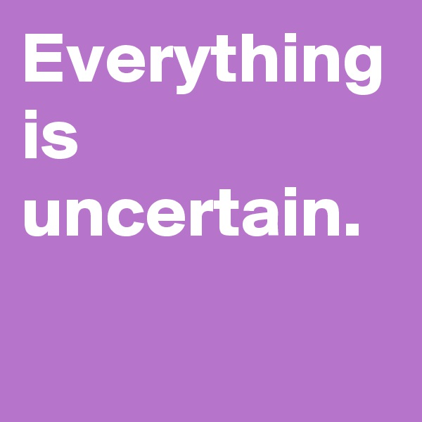 Everything is uncertain.