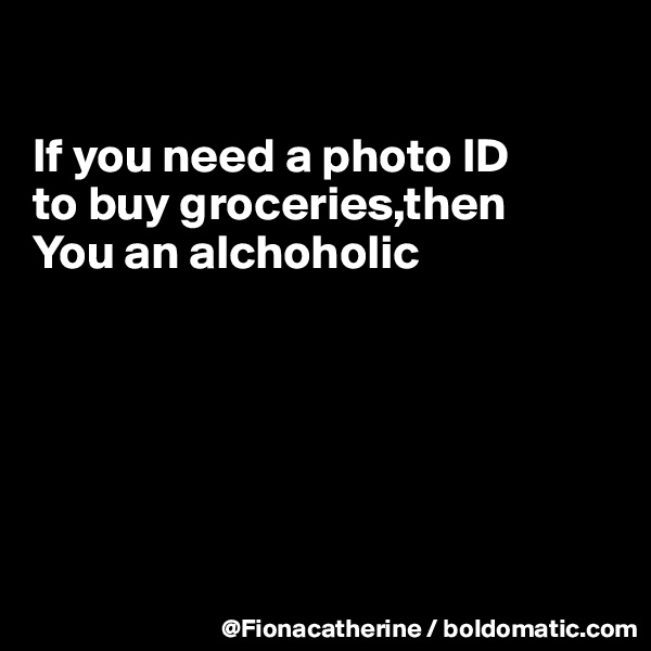 If you need a photo ID to buy groceries,then You an alchoholic