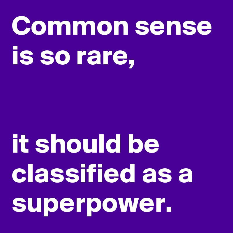 Common sense is so rare,   it should be classified as a superpower.