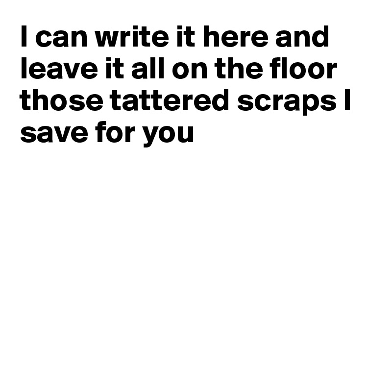 I can write it here and leave it all on the floor those tattered scraps I save for you