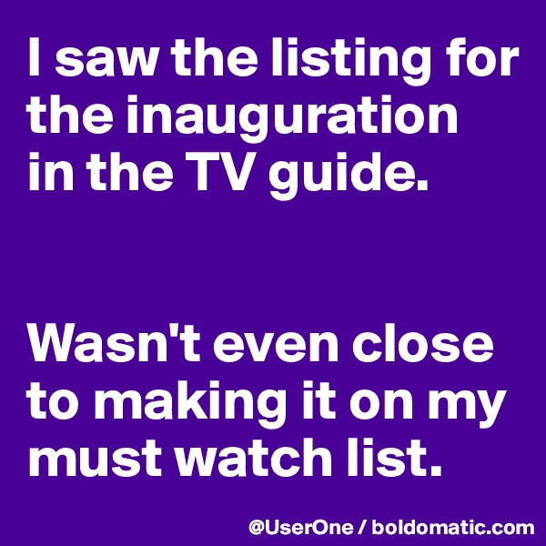I saw the listing for the inauguration in the TV guide.   Wasn't even close to making it on my must watch list.