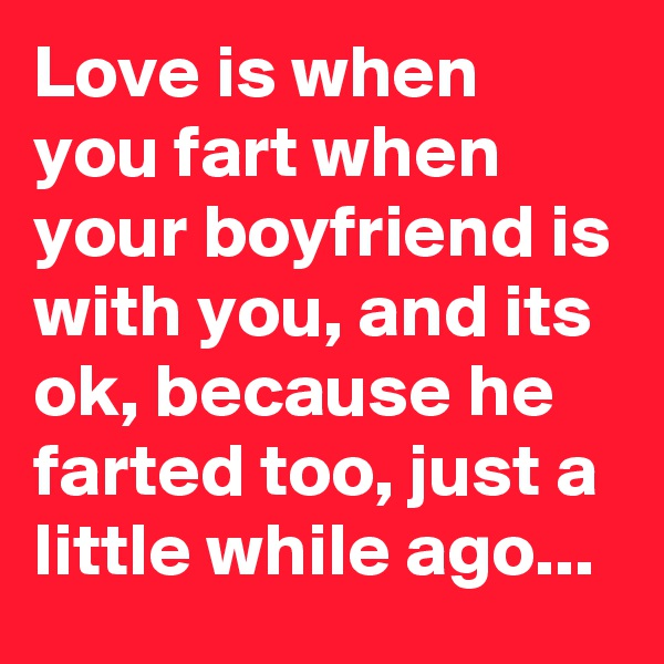 Love is when you fart when your boyfriend is with you, and its ok, because he farted too, just a little while ago...