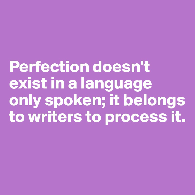 Perfection doesn't exist in a language only spoken; it belongs to writers to process it.