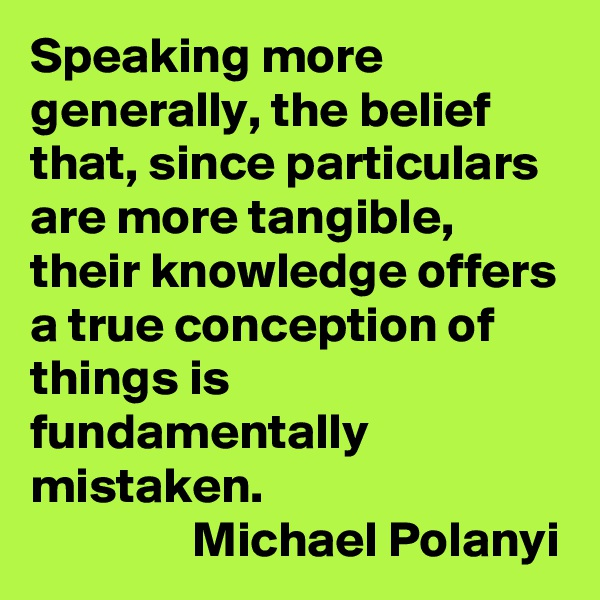 Speaking more generally, the belief that, since particulars are more tangible, their knowledge offers a true conception of things is fundamentally mistaken.                  Michael Polanyi