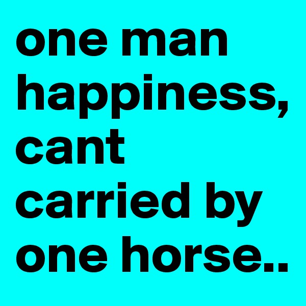 one man happiness,cant carried by one horse..