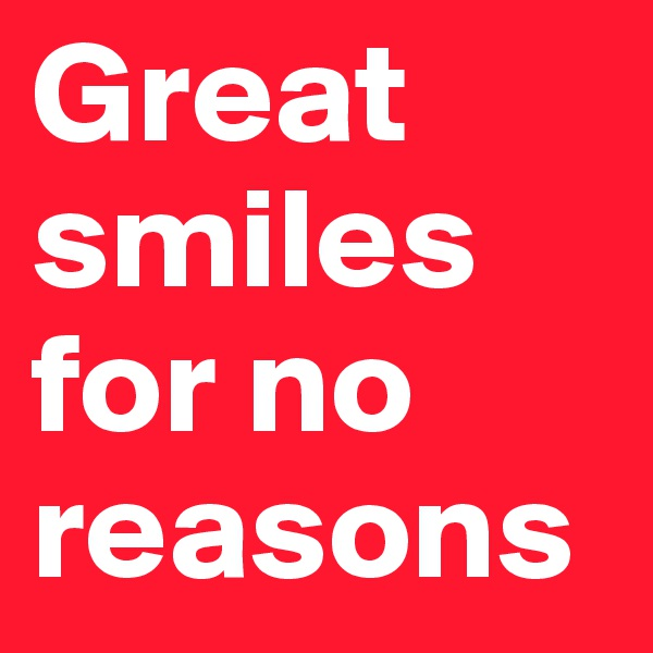 Great smiles for no reasons