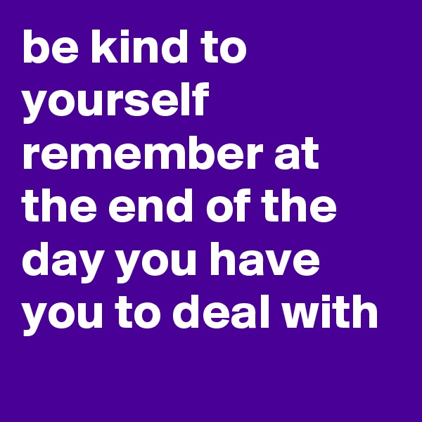 be kind to yourself remember at the end of the day you have you to deal with
