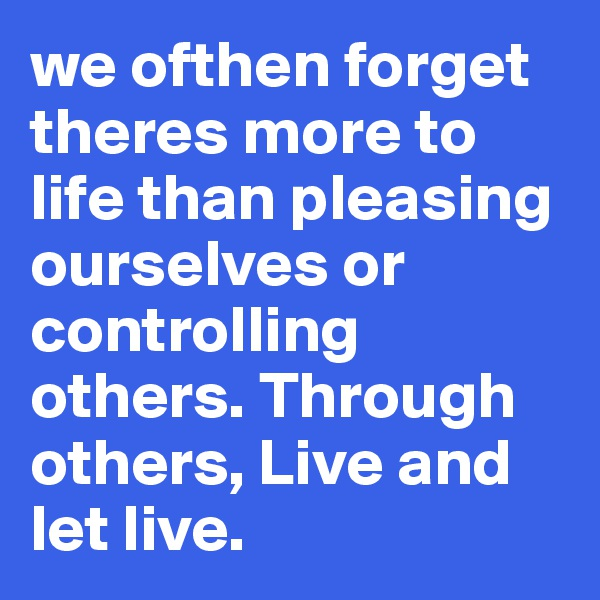 we ofthen forget theres more to life than pleasing  ourselves or controlling others. Through others, Live and let live.