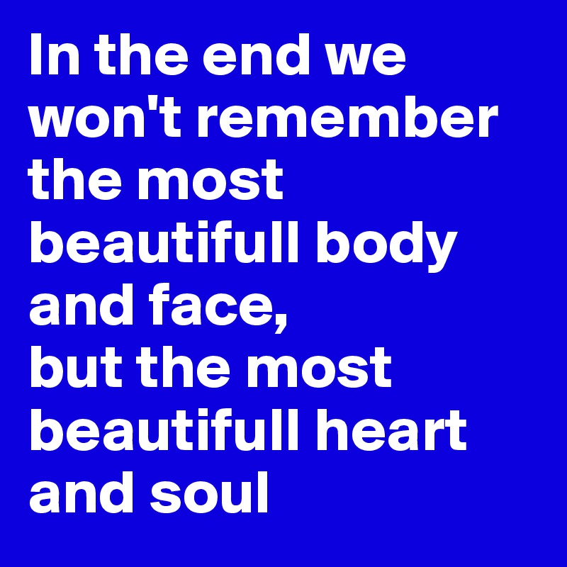 In the end we won't remember the most beautifull body and face,  but the most beautifull heart and soul