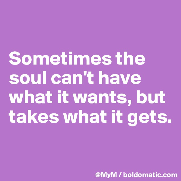 Sometimes the soul can't have what it wants, but takes what it gets.
