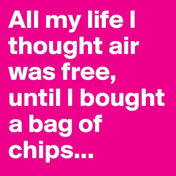 All my life I thought air was free, until I bought a bag of chips...