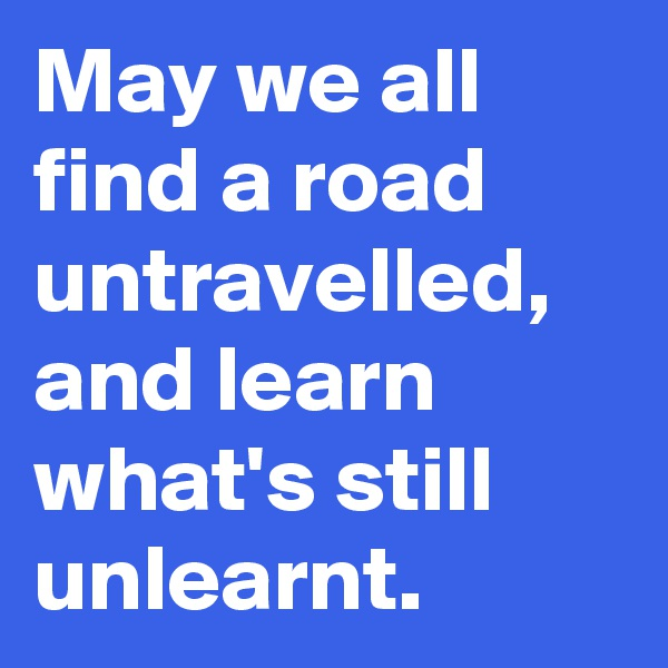 May we all find a road untravelled, and learn what's still unlearnt.