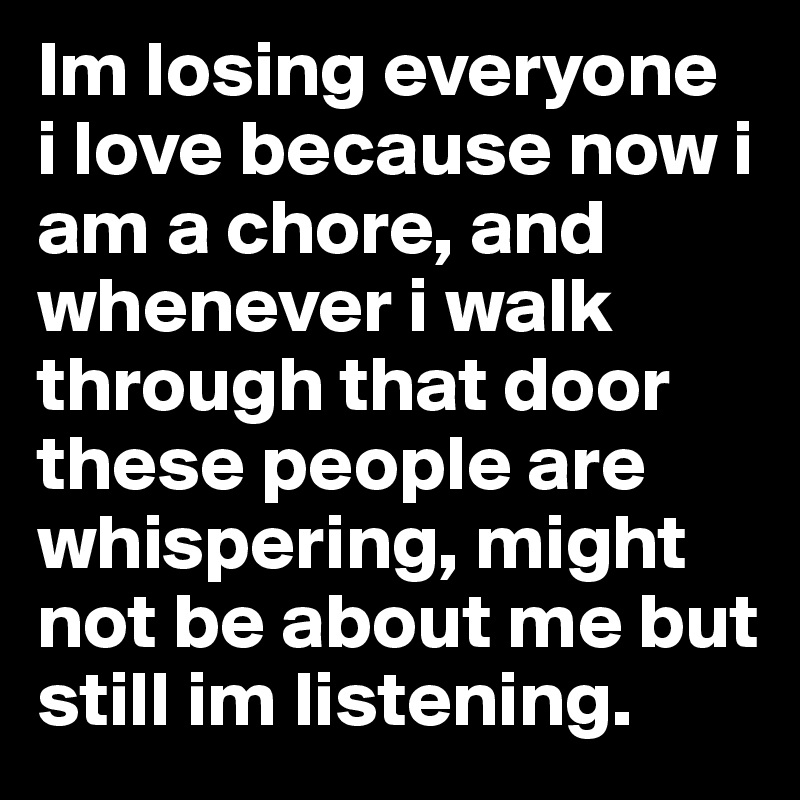 Im losing everyone  i love because now i am a chore, and whenever i walk through that door these people are whispering, might not be about me but still im listening.